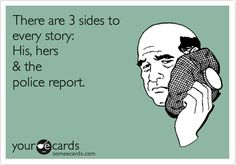 There are 3 sides to every story: His, hers & the police report.