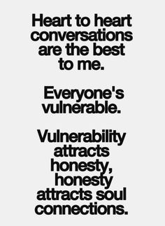 Heart to heart conversations are the best to me. Everyone's vulnerable. Vulnerability attracts honest, attracts soul connections.
