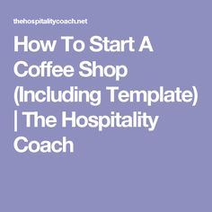 How To Start A Coffee Shop (Including Template) | The Hospitality Coach