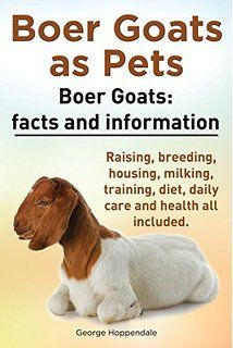 Boer Goats as Pets. Boer Goats: Facts and Information. Raising, Breeding, Housing, Milking, Training, Diet, Daily Care and Health All Included.