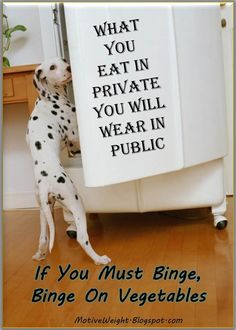 What you eat in private, you will wear in public...Need to remember this one!