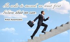 In order to succeed we must first believe that we can. Nikos Kazantzakis