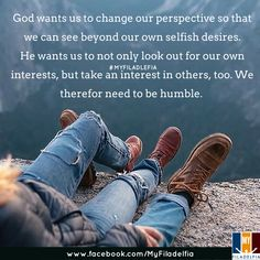 God wants us to change our perspective so that we can see beyond our own selfish desires. He wants us to not only look out for our own interests, but take an interest in others, too. We therefor need to be humble.