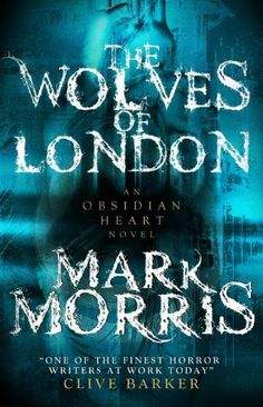 The Wolves of London: The Obsidian Heart by Mark Morris | Publisher: Titan Books | Publication Date: October 7, 2014 | Dark #Fantasy #Paranormal