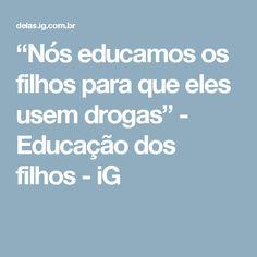 """""""Nós educamos os filhos para que eles usem drogas"""" - Educação dos filhos - iG"""