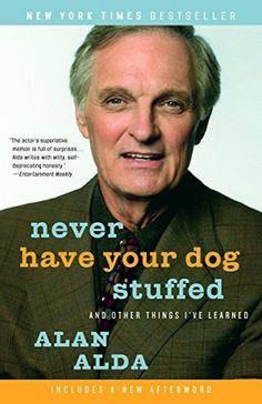 Never Have Your Dog Stuffed: And Other Things I've Learned by Alan Alda, http://www.amazon.com/dp/B000FCKDIM/ref=cm_sw_r_pi_dp_IJtGub1PBWF9P