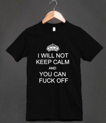 Anti Keep Calm I Wont Keep Calm Fuck Off Parody Shirt