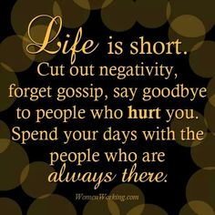 Life is short. Cut out negativity, forget gossip, say goodbye to people who hurt you. Spend your days with people who are always there. Wisdom Quotes, True Quotes, Great Quotes, Quotes To Live By, Inspirational Quotes, Uplifting Quotes, Awesome Quotes, Motivational Board, Sucess Quotes