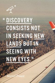 Discovery consists not in seeking new lands, but in seeing with new eyes. ~ Marcel Proust  Discovering things in a whole new perspective.