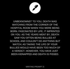 So Death kills your kidnappers, so then police think you are the responsible for murdering them<<< *Starts writing imminently* Daily Writing Prompts, Book Prompts, Dialogue Prompts, Creative Writing Prompts, Book Writing Tips, Story Prompts, Cool Writing, Writing Help, Writing Ideas