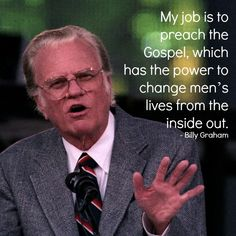 """My job is to preach the Gospel, which has the power to change men's lives from the inside out."" - Billy Graham This man has influenced so many men and women. Have you been influenced by Billy Graham? If so, how? What's your 'Billy Graham' story?"