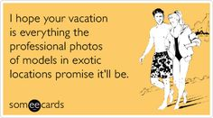 Funny Farewell Ecard: I hope your vacation is everything the professional photos of models in exotic locations promise it'll be.