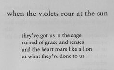 Charles Bukowski, when the violets roar at the si, cage of grace and sense, heart roars like a lion Poem Quotes, Words Quotes, Wise Words, Poems, Sayings, Qoutes, Charles Bukowski, Pretty Words, Beautiful Words