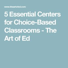 5 Essential Centers for Choice-Based Classrooms - The Art of Ed