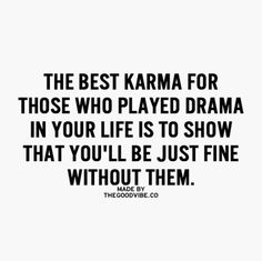 The best karma for those who played drama in your life is to show that you'll be just fine without them.