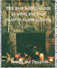 May your hearth always be warm and your cauldron always bubbling.