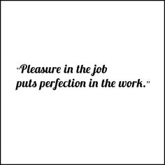 and excellence in the work, puts pleasure in the life