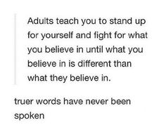 Adults teach you to stand up for yourself and fight for what you believe in until what you believe in is different than what they believe in.