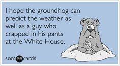 I hope the groundhog can predict the weather as well as a guy who crapped in his pants at the White House.  http://nextlol.tumblr.com/