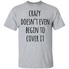 Crazy Doesn't Even Begin To Cover It Funny Sarcastic Shirt Shirts Hoodi - Thug Shirt - Ideas of Thug Shirt - Crazy Doesn't Even Begin To Cover It Funny Sarcastic Shirt Shirts Hoodies & Sweatshirts available in the color of your choice!