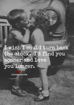 I wish I could turn back the clock, I'd find you sooner & love you longer