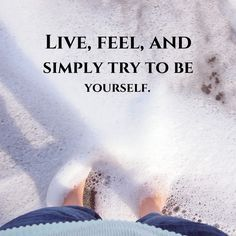Live, feel, and simply try to be yourself. thedailyquotes.com