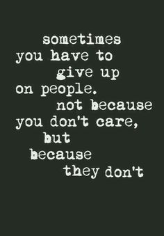 $ometimes you have to give up on people. Not because you don't care, because they don't. Gøød Mørning Friends!