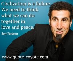 Civilization is a failure. We need to think what we can do together in love and peace. My Liberty, System Of A Down, More Than Words, We Need, Give It To Me, How To Make, My People, Civilization, Peace And Love