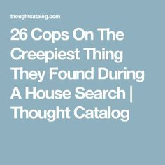 26 Cops On The Creepiest Thing They Found During A House Search   Thought Catalog