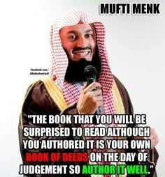 """""""The book that you will be surprised to read although you authored it is your own books of deeds on the day of judgement so author it well."""" -- Mufti Menk"""