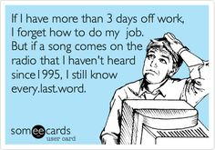 If I have more than 3 days off work, I forget how to do my job. But if a song comes on the radio that I haven't heard since1995, I still know every.last.word.