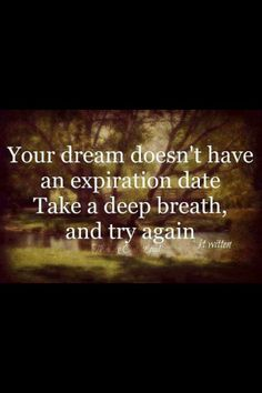 Your dreams doesn't have have an expiration date. Take a deep breath and try again