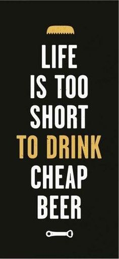 Life is too short to drink cheap beer.