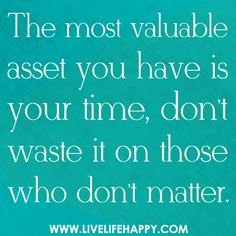 The most valuable asset you have is your time, don't waste it on those who don't matter.   by deeplifequotes