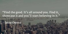 Find the good. It's all around you. Find it, showcase it and you'll start believing in it.  ―Jesse Owens #leadership
