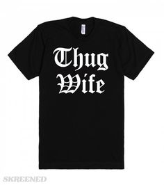 The Thug Wife | Thug Wife.This shirt isn't just for wives of thugs. This is for thugs that also happen to be wife. Also a cute play on