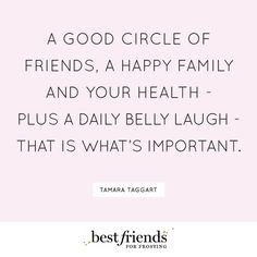 A good circle of friends, a happy family, and your health + a daily belly laugh
