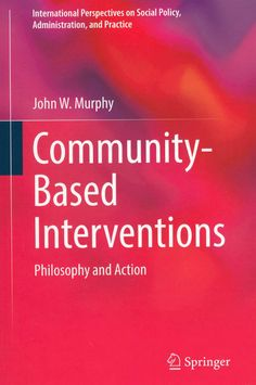 Community-Based Interventions : Philosophy and Action / by John W. Murphy. - New York : Springer, 2014