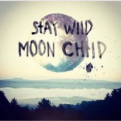 Stay wild moon child.