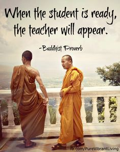When the student is ready, the teacher will appear. Buddhist proverb For more great quotes, check out www.facebook.com/PureVibrantLiving