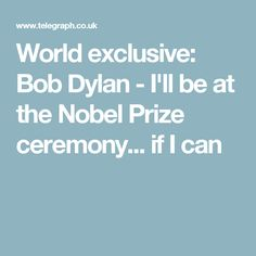 World exclusive: Bob Dylan - I'll be at the Nobel Prize ceremony... if I can