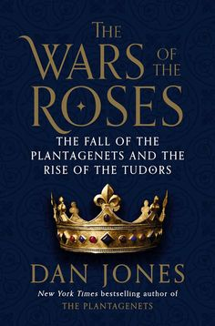 The Wars of the Roses-The Fall of the Plantagents and the Rise of the Tudors by Dan Jones