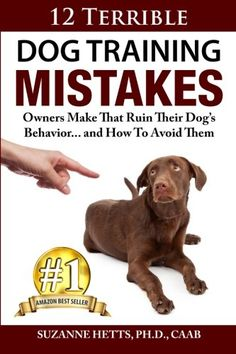 12 Terrible Dog Training Mistakes Owners Make That Ruin Their Dog's Behavior...And How To Avoid Them: Suzanne Hetts: 9780692239094: Amazon.com: Books