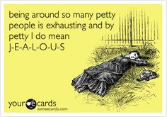 being around so many petty people is exhausting and by petty I do mean J-E-A-L-O-U-S.