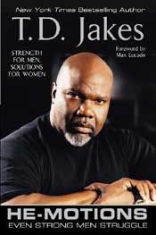 Author: Bishop T.D. Jakes  ISBN: 0425202623  He-Motions: Even Strong Men Struggle    Bishop T.D. Jakes - He-Motions also acts as a complete source for women who seek to comprehend, care for, and decode the behavior of the men in their lives. As it already has done for hundreds of thousands of readers, He-Motions will bring greater intimacy and healing to relationships, and hope to men and women who want to strengthen their bonds.  Price: $14.00