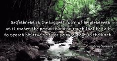 Selfishness is the biggest form of helplessness as it makes the person blind so much that he fails to search his true self for being always in the lurch.. Image from www.friendship-quotes.co.uk