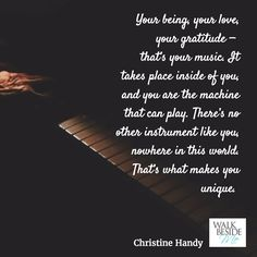 Your being, your love, your gratitude - that's your music. It takes place inside of you, and you are the machine that can play. There's no other instrument like you, nowhere in this world. That's what makes you unique.  - Christine Handy, author of Walk Beside Me http://www.christinehandy.com/