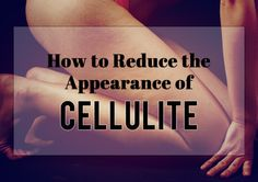 How to Reduce the Appearance of Cellulite