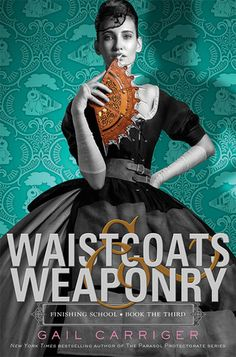 Waistcoats & Weaponry | Finishing School, BK#3 |Publisher: Little, Brown Books for Young Readers | Publication Date: November 4, 2014 | www.gailcarriger.com | #YA #Steampunk