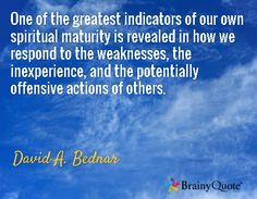 One of the greatest indicators of our own spiritual maturity is revealed in how we respond to the weaknesses, the inexperience, and the potentially offensive actions of others. / David A. Bednar